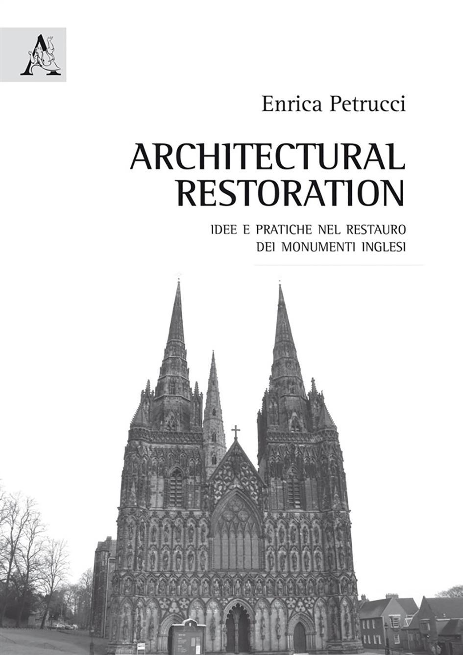 Architectural Restoration. Idee e pratiche nel restauro dei monumenti inglesi di Enrica Petrucci